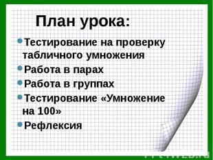 План урока: Тестирование на проверку табличного умножения Работа в парах Работа