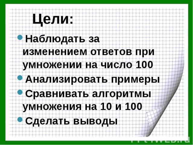 Цели: Наблюдать за изменением ответов при умножении на число 100 Анализировать примеры Сравнивать алгоритмы умножения на 10 и 100 Сделать выводы