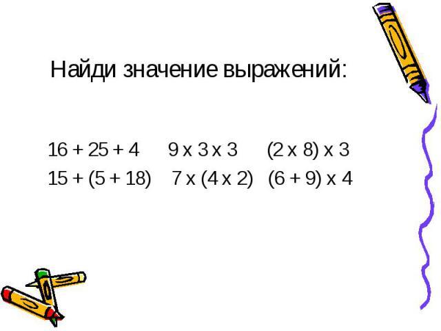 16 + 25 + 4 9 х 3 х 3 (2 х 8) х 3 16 + 25 + 4 9 х 3 х 3 (2 х 8) х 3 15 + (5 + 18) 7 х (4 х 2) (6 + 9) х 4