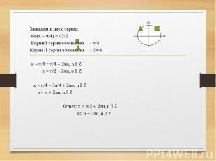 Запишем в двух сериях sin(x – π/4) = √2/2 Корни I серии обозначим - π/4 Корни II