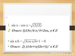 Сверим ответы. sin x - cos x = Ответ: 1)±5π/6-π/4+2πn, n € Z sin x/6 + +1 = 0 От