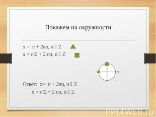 Покажем на окружности x = π + 2πn, n ϵ Z x = π/2 + 2 πn, n ϵ Z Ответ: x= π + 2πn