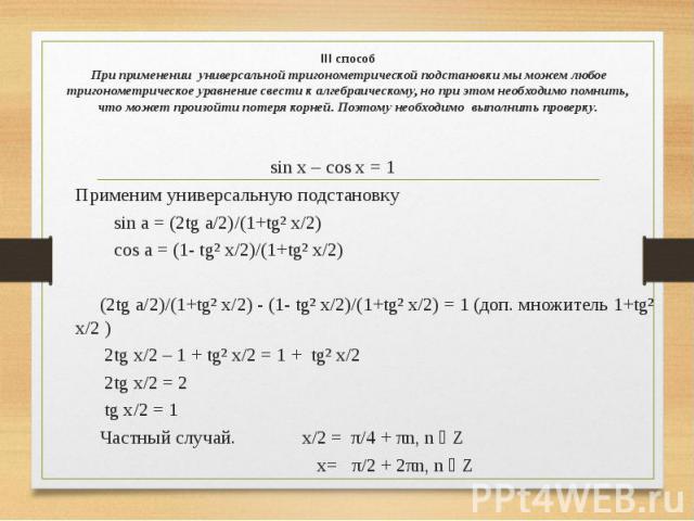 III способ При применении универсальной тригонометрической подстановки мы можем любое тригонометрическое уравнение свести к алгебраическому, но при этом необходимо помнить, что может произойти потеря корней. Поэтому необходимо выполнить проверку. si…