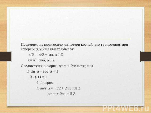 Проверим, не произошло ли потери корней, это те значения, при которых tg x/2 не имеет смысла: Проверим, не произошло ли потери корней, это те значения, при которых tg x/2 не имеет смысла: x/2 = π/2 + πn, n ϵ Z x= π + 2πn, n ϵ Z Следовательно, корни …