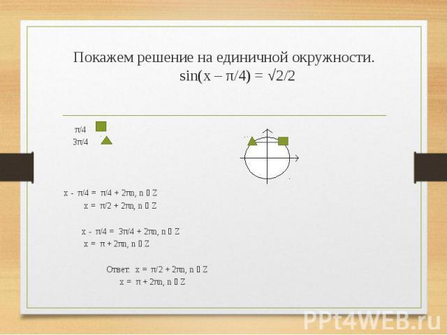 Покажем решение на единичной окружности. sin(x – π/4) = √2/2 π/4 3π/4 x - π/4 = π/4 + 2πn, n ϵ Z x = π/2 + 2πn, n ϵ Z x - π/4 = 3π/4 + 2πn, n ϵ Z x = π + 2πn, n ϵ Z  Ответ: x = π/2 + 2πn, n ϵ Z x = π + 2πn, n ϵ Z