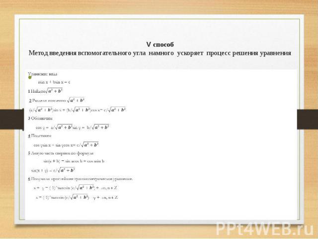 V способ Метод введения вспомогательного угла намного ускоряет процесс решения уравнения Уравнение вида asin x + bsin x = с 1 Найдем 2 Раздели почленно (a/)sin x + (b/)cos x= c/ 3 Обозначим cos φ = a/sin φ = b/ 4 Подставим cos φsin x + sin φco…