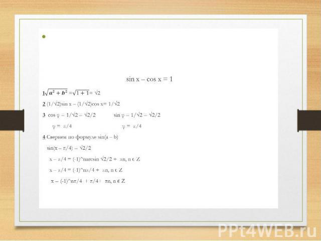 sin x – cos x = 1 1 == √2 2 (1/√2)sin x – (1/√2)cos x= 1/√2 3 cos φ = 1/√2 = √2/2 sin φ = 1/√2 = √2/2 φ = π/4 φ = π/4 4 Свернем по формуле sin(a – b) sin(x – π/4) = √2/2 x – π/4 = (-1)^narcsin √2/2 + πn, n ϵ Z x – π/4 = (-1)^nπ/4 + πn, n ϵ Z x = (-1…