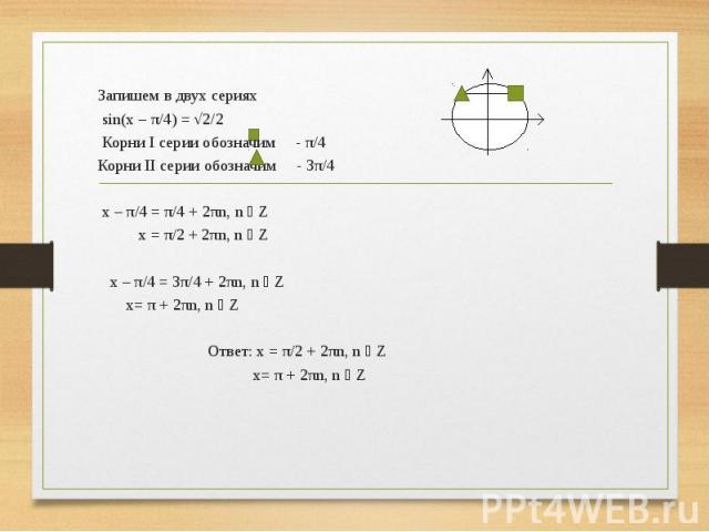 Запишем в двух сериях sin(x – π/4) = √2/2 Корни I серии обозначим - π/4 Корни II серии обозначим - 3π/4 x – π/4 = π/4 + 2πn, n ϵ Z x = π/2 + 2πn, n ϵ Z x – π/4 = 3π/4 + 2πn, n ϵ Z x= π + 2πn, n ϵ Z  Ответ: x = π/2 + 2πn, n ϵ Z x= π + 2πn, n ϵ …