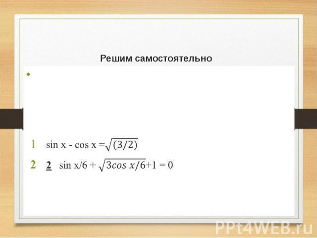Решим самостоятельно Решить каждое уравнение несколькими способами. (Работа в парах) sin x - cos x = 2 sin x/6 + +1 = 0