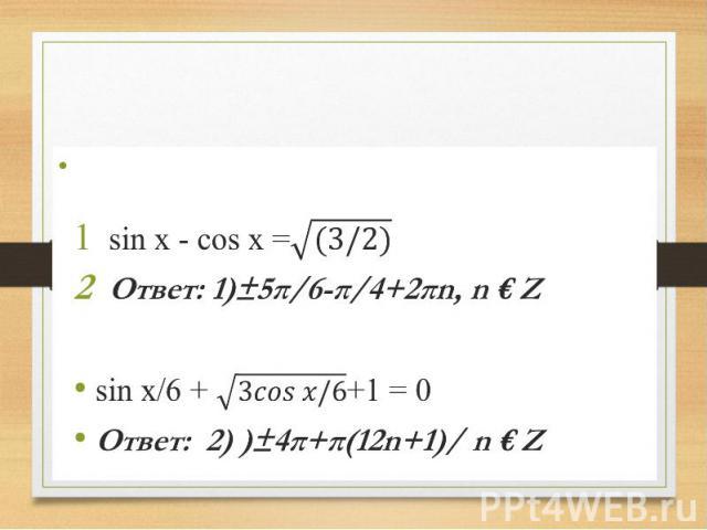 Сверим ответы. sin x - cos x = Ответ: 1)±5π/6-π/4+2πn, n € Z sin x/6 + +1 = 0 Ответ: 2) )±4π+π(12n+1)/ n € Z