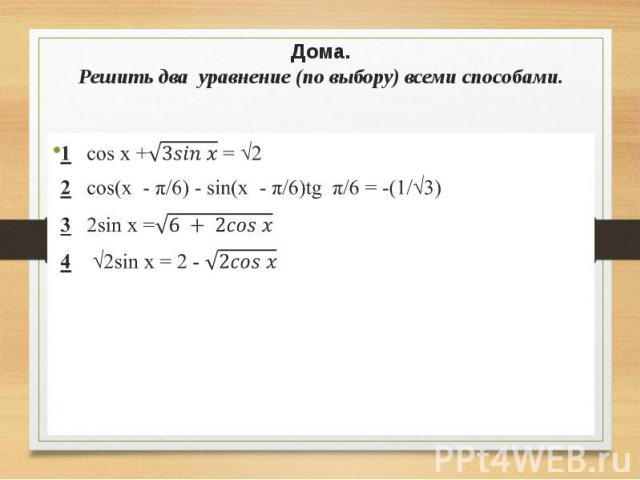 Дома. Решить два уравнение (по выбору) всеми способами. 1 cos x + = √2 2 cos(x - π/6) - sin(x - π/6)tg π/6 = -(1/√3) 3 2sin x = 4 √2sin x = 2 -