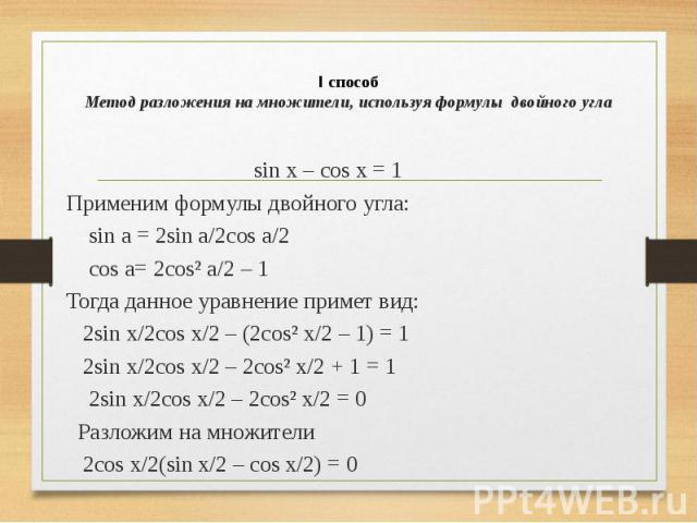 I способ Метод разложения на множители, используя формулы двойного угла sin x – cos x = 1 Применим формулы двойного угла: sin a = 2sin a/2cos a/2 cos a= 2cos² a/2 – 1 Тогда данное уравнение примет вид: 2sin x/2cos x/2 – (2cos² x/2 – 1) = 1 2sin x/2c…