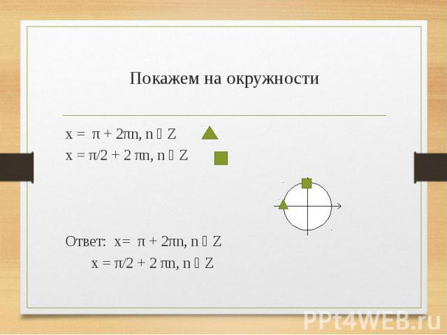 Покажем на окружности x = π + 2πn, n ϵ Z x = π/2 + 2 πn, n ϵ Z Ответ: x= π + 2πn, n ϵ Z x = π/2 + 2 πn, n ϵ Z