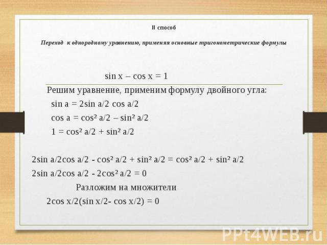 II способ  Переход к однородному уравнению, применяя основные тригонометрические формулы sin x – cos x = 1 Решим уравнение, применим формулу двойного угла: sin a = 2sin a/2 cos a/2 cos a = cos² a/2 – sin² a/2 1 = cos² a/2 + sin² a/2  2si…