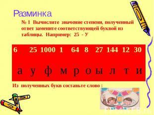 № 1 Вычислите значение степени, полученный ответ замените соответствующей буквой