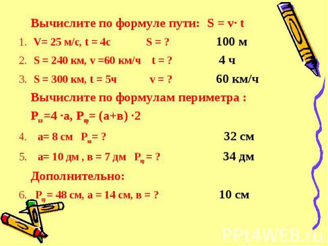 Вычислите по формуле пути: S = v· t Вычислите по формуле пути: S = v· t V= 25 м/с, t = 4c S = ? 100 м S = 240 км, v =60 км/ч t = ? 4 ч S = 300 км, t = 5ч v = ? 60 км/ч Вычислите по формулам периметра : Ркв=4 ·а, Рпр= (а+в) ·2 4. а= 8 см Ркв= ? 32 см…