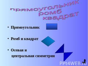 Прямоугольник Ромб и квадрат Осевая и центральная симметрия