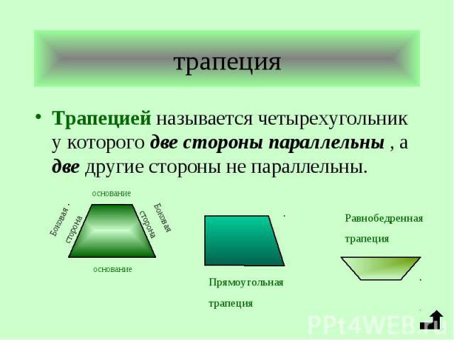 Трапецией называется четырехугольник у которого две стороны параллельны , а две другие стороны не параллельны. Трапецией называется четырехугольник у которого две стороны параллельны , а две другие стороны не параллельны.