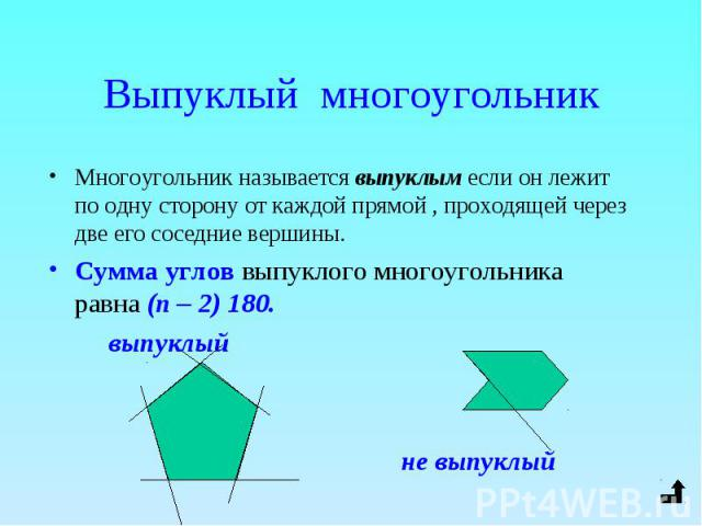 Многоугольник называется выпуклым если он лежит по одну сторону от каждой прямой , проходящей через две его соседние вершины. Многоугольник называется выпуклым если он лежит по одну сторону от каждой прямой , проходящей через две его соседние вершин…
