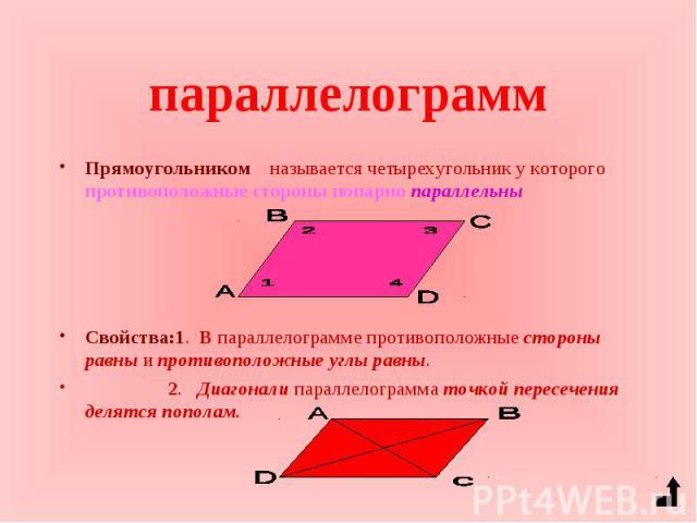 Прямоугольником называется четырехугольник у которого противоположные стороны попарно параллельны Прямоугольником называется четырехугольник у которого противоположные стороны попарно параллельны Свойства:1. В параллелограмме противоположные стороны…