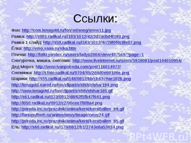 Ссылки: Фон: http://com.lenagold.ru/fon/ori/sneg/snow11.jpg Рамка: http://s001.radikal.ru/i193/1012/42/3d2acbd4f180.png Рамка 1 слайд: http://s59.radikal.ru/i163/1012/4c/28f0f0c8fe07.png Ёлка: http://emo.xaaa.ru/elka.htm Птички: http://fotki.yandex.…