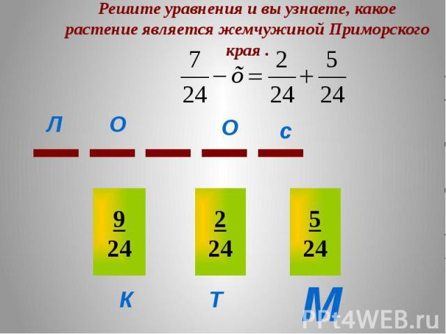 Решите уравнения и вы узнаете, какое растение является жемчужиной Приморского края .