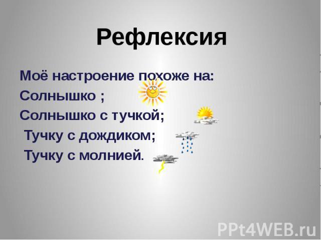 Моё настроение похоже на: Моё настроение похоже на: Солнышко ; Солнышко с тучкой; Тучку с дождиком; Тучку с молнией.
