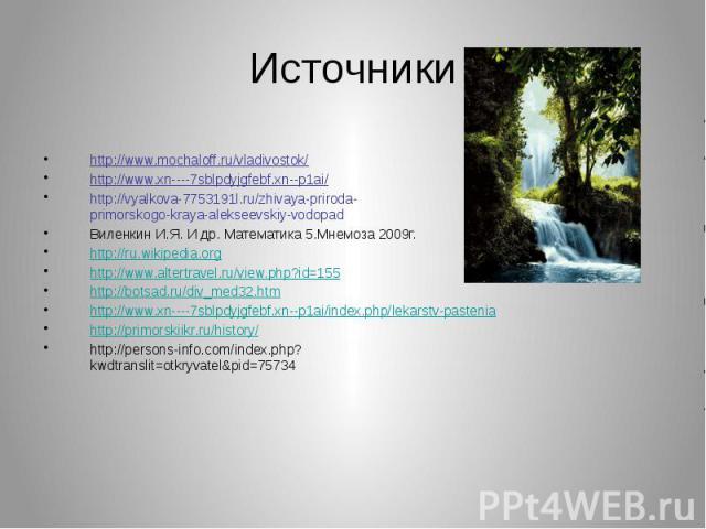Источники http://www.mochaloff.ru/vladivostok/ http://www.xn----7sblpdyjgfebf.xn--p1ai/ http://vyalkova-7753191l.ru/zhivaya-priroda-primorskogo-kraya-alekseevskiy-vodopad Виленкин И.Я. И др. Математика 5.Мнемоза 2009г. http://ru.wikipedia.org http:/…