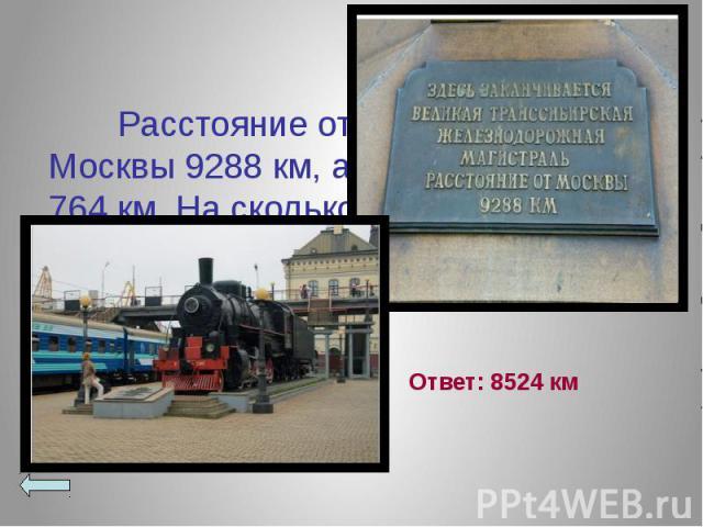 Расстояние от Владивостока до Москвы 9288 км, а до Хабаровска 764 км. На сколько больше расстояние до Москвы, чем до Хабаровска? Расстояние от Владивостока до Москвы 9288 км, а до Хабаровска 764 км. На сколько больше расстояние до Москвы, чем до Хаб…