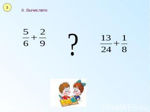 6. Вычислите 6. Вычислите