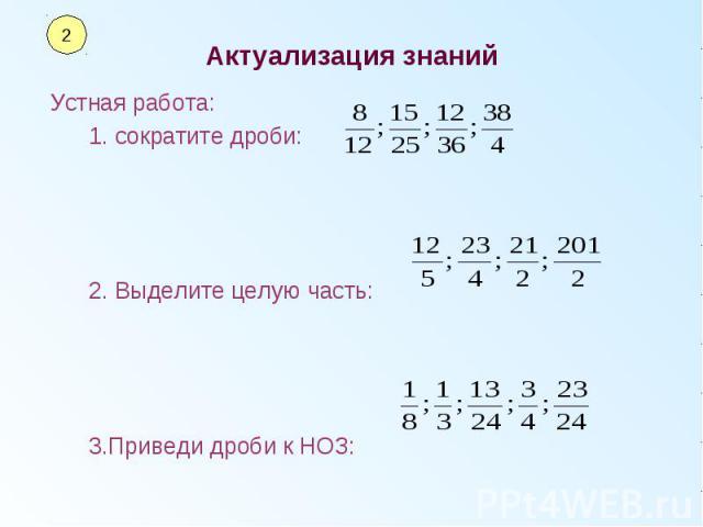 Актуализация знаний Устная работа: 1. сократите дроби: 2. Выделите целую часть: 3.Приведи дроби к НОЗ: