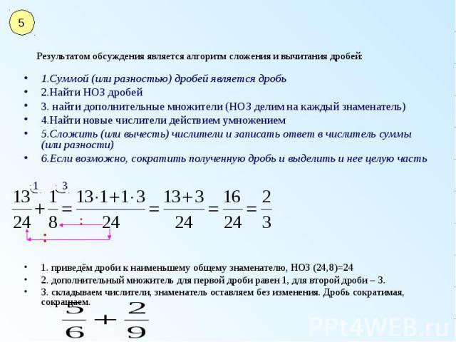 Результатом обсуждения является алгоритм сложения и вычитания дробей: 1.Суммой (или разностью) дробей является дробь 2.Найти НОЗ дробей 3. найти дополнительные множители (НОЗ делим на каждый знаменатель) 4.Найти новые числители действием умножением …