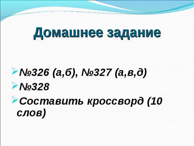 №326 (а,б), №327 (а,в,д) №326 (а,б), №327 (а,в,д) №328 Составить кроссворд (10 слов)