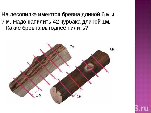 На лесопилке имеются бревна длиной 6 м и На лесопилке имеются бревна длиной 6 м и 7 м. Надо напилить 42 чурбака длиной 1м. Какие бревна выгоднее пилить?