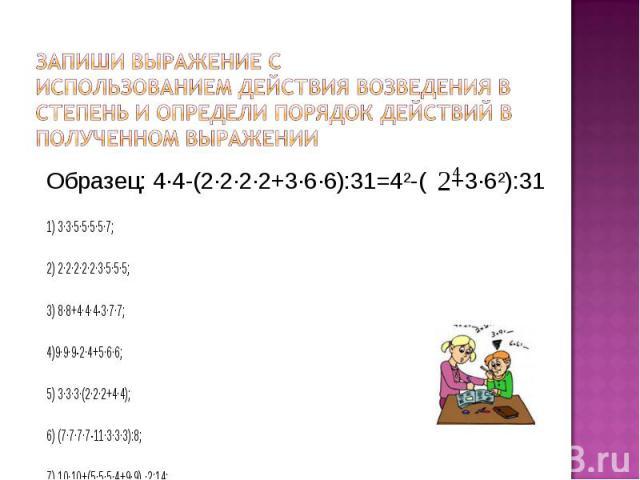 Образец: 4·4-(2·2·2·2+3·6·6):31=4²-( +3·6²):31 Образец: 4·4-(2·2·2·2+3·6·6):31=4²-( +3·6²):31 1) 3·3·5·5·5·5·7; 2) 2·2·2·2·2·3·5·5·5; 3) 8·8+4·4·4-3·7·7; 4)9·9·9-2·4+5·6·6; 5) 3·3·3·(2·2·2+4·4); 6) (7·7·7·7-11·3·3·3):8; 7) 10·10+(5·5·5·4+9·9) ·2:14;…
