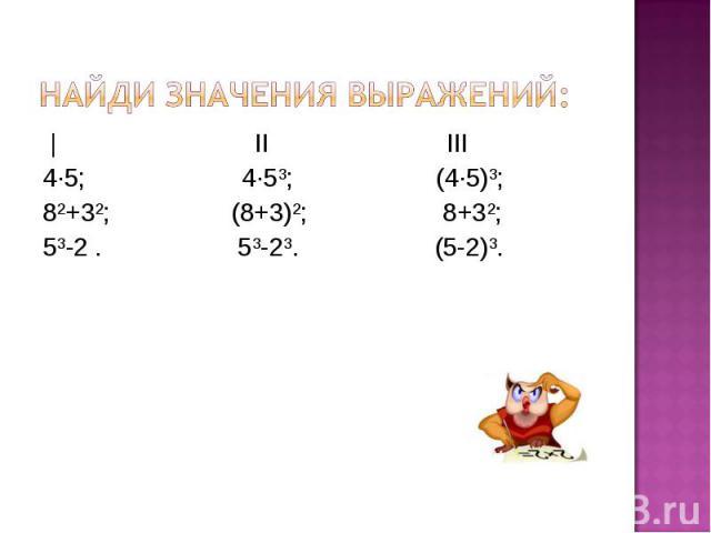   II III   II III 4·5; 4·5³; (4·5)³; 8²+3²; (8+3)²; 8+3²; 5³-2 . 5³-2³. (5-2)³.