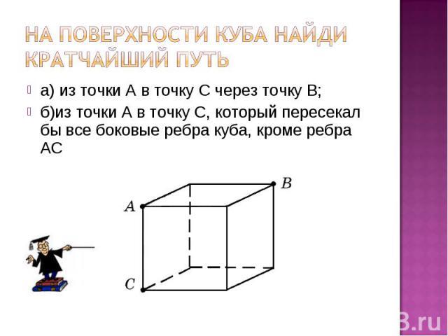 а) из точки А в точку С через точку В; а) из точки А в точку С через точку В; б)из точки А в точку С, который пересекал бы все боковые ребра куба, кроме ребра АС
