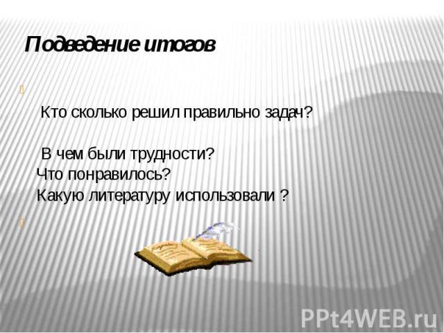 Подведение итогов Кто сколько решил правильно задач? В чем были трудности? Что понравилось? Какую литературу использовали ?