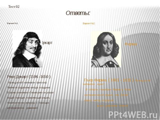 Тест 02 Ответы: Вариант №1. Декарт Рене Декарт (1596 -1650 ) Французский математик философ Является создателем метода координат. В своем сочинении «Геометрия» он указал общий принцип, позволяющий решать геометрические вопросы с помощью алгебраически…