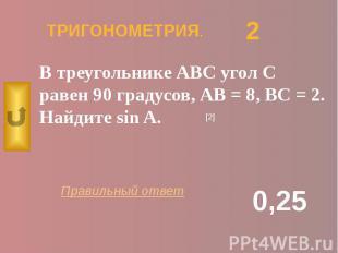 ТРИГОНОМЕТРИЯ. В треугольнике АВС угол С равен 90 градусов, АВ = 8, ВС = 2. Найд