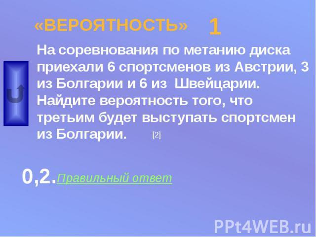«ВЕРОЯТНОСТЬ» На соревнования по метанию диска приехали 6 спортсменов из Австрии, 3 из Болгарии и 6 из Швейцарии. Найдите вероятность того, что третьим будет выступать спортсмен из Болгарии.