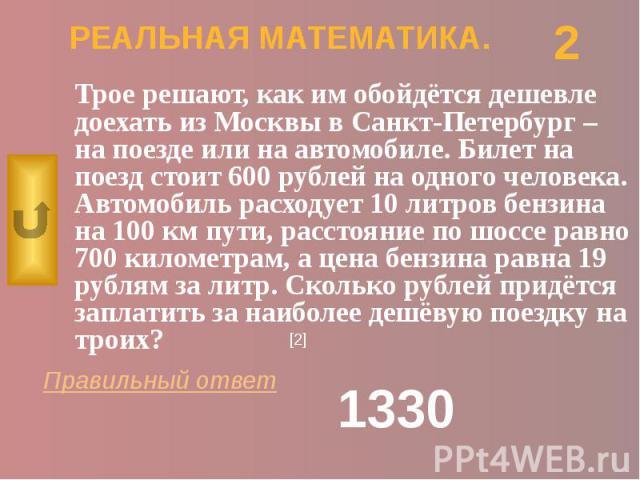 РЕАЛЬНАЯ МАТЕМАТИКА. Трое решают, как им обойдётся дешевле доехать из Москвы в Санкт-Петербург – на поезде или на автомобиле. Билет на поезд стоит 600 рублей на одного человека. Автомобиль расходует 10 литров бензина на 100 км пути, расстояние по шо…