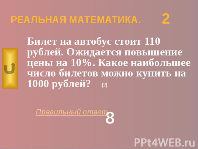 РЕАЛЬНАЯ МАТЕМАТИКА. Билет на автобус стоит 110 рублей. Ожидается повышение цены на 10%. Какое наибольшее число билетов можно купить на 1000 рублей?