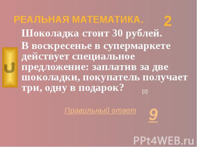 РЕАЛЬНАЯ МАТЕМАТИКА. Шоколадка стоит 30 рублей. В воскресенье в супермаркете действует специальное предложение: заплатив за две шоколадки, покупатель получает три, одну в подарок?