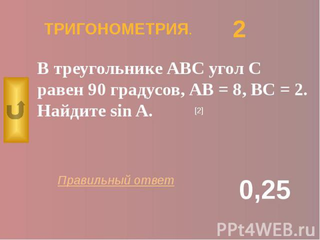 ТРИГОНОМЕТРИЯ. В треугольнике АВС угол С равен 90 градусов, АВ = 8, ВС = 2. Найдите sin A.