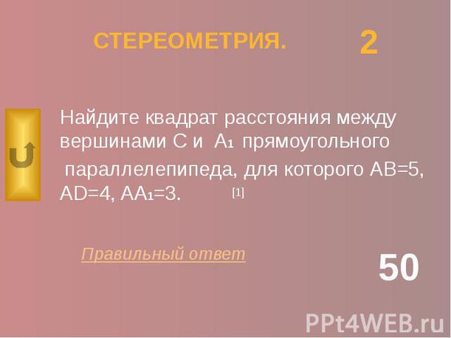 СТЕРЕОМЕТРИЯ. Найдите квадрат расстояния между вершинами С и A1 прямоугольного параллелепипеда, для которого АВ=5, AD=4, AA1=3.