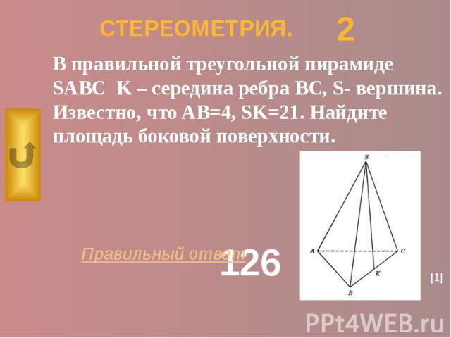 СТЕРЕОМЕТРИЯ. В правильной треугольной пирамиде SABC K – середина ребра BC, S- вершина. Известно, что AB=4, SK=21. Найдите площадь боковой поверхности.