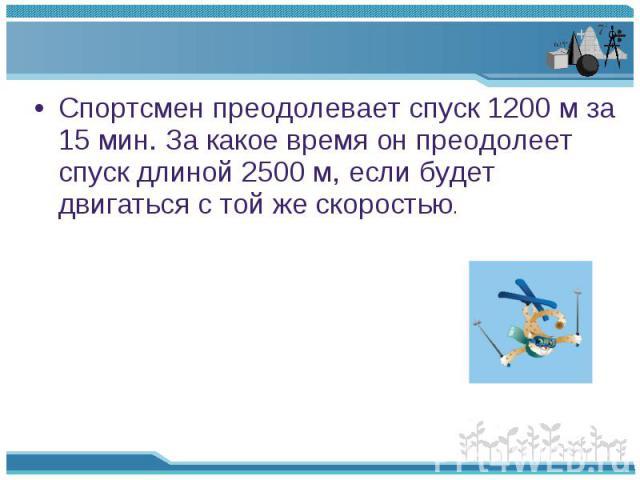 Спортсмен преодолевает спуск 1200 м за 15 мин. За какое время он преодолеет спуск длиной 2500 м, если будет двигаться с той же скоростью. Спортсмен преодолевает спуск 1200 м за 15 мин. За какое время он преодолеет спуск длиной 2500 м, если будет дви…
