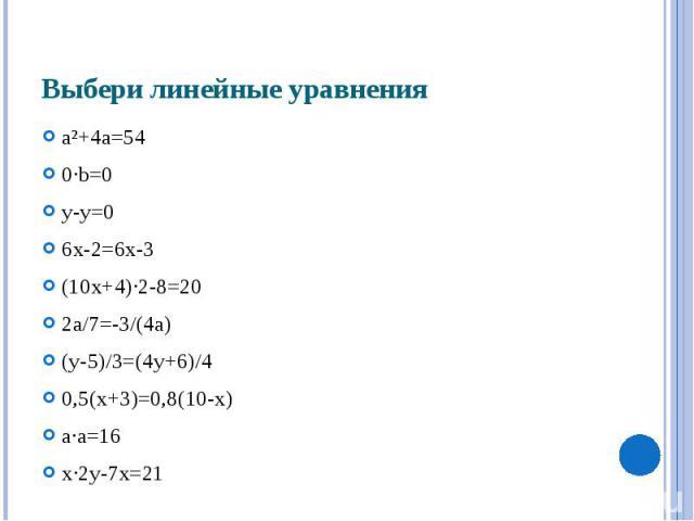 Выбери линейные уравнения a²+4a=54 0·b=0 y-y=0 6x-2=6x-3 (10x+4)·2-8=20 2a/7=-3/(4а) (y-5)/3=(4y+6)/4 0,5(x+3)=0,8(10-x) a·a=16 x·2y-7x=21