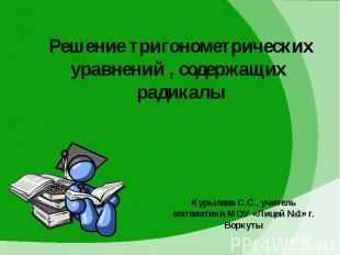 Решение тригонометрических уравнений , содержащих радикалы Курылева С.С., учител
